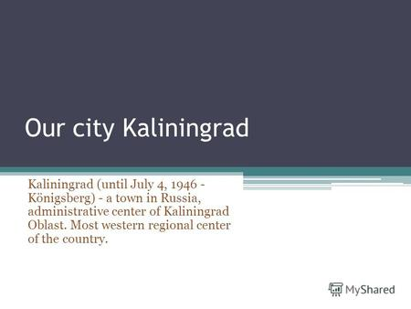 Our city Kaliningrad Kaliningrad (until July 4, 1946 - Königsberg) - a town in Russia, administrative center of Kaliningrad Oblast. Most western regional.