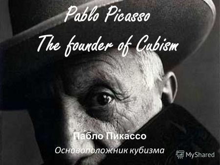 Pablo Picasso The founder of Cubism Па́бло Пика́ссо Основоположник кубизма.