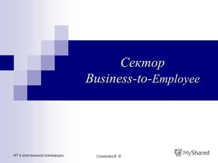 ИТ в электронной коммерции Соколова В. В. Сектор Business-to- Employee.