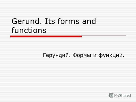 Gerund. Its forms and functions Герундий. Формы и функции.