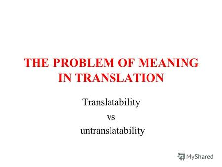 THE PROBLEM OF MEANING IN TRANSLATION Translatability vs untranslatability.