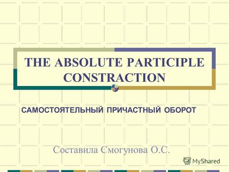 THE ABSOLUTE PARTICIPLE CONSTRACTION Составила Смогунова О.С. САМОСТОЯТЕЛЬНЫЙ ПРИЧАСТНЫЙ ОБОРОТ.