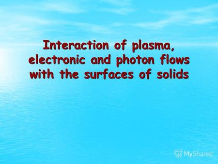 Interaction of plasma, electronic and photon flows with the surfaces of solids.