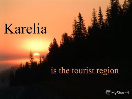 Karelia is the tourist region. Information about Karelia Karelia is region of lakes, forests and bogs. There are many towns and countries in Karelia.