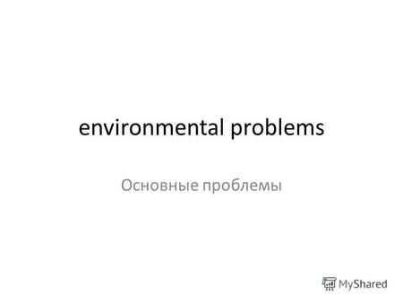 Environmental problems Основные проблемы. Environmental problem Environmental problem - the change of the environment as a result of human activities,
