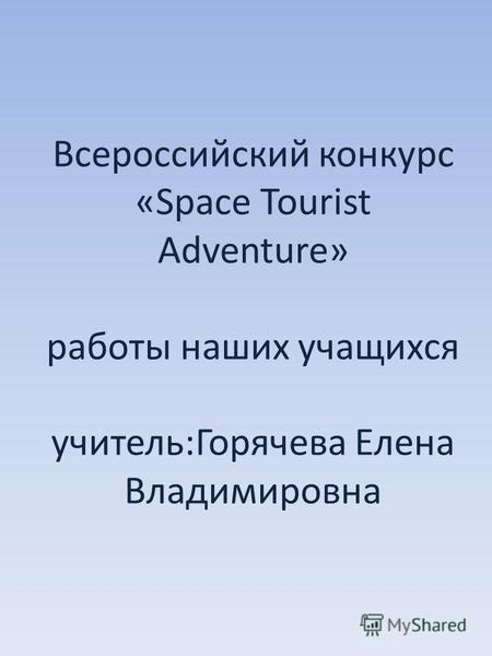 Всероссийский конкурс «Space Tourist Adventure» работы наших учащихся учитель:Горячева Елена Владимировна.
