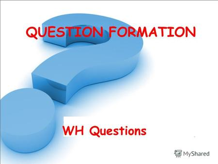 QUESTION FORMATION WH Questions. Who What Where Why When How Which Person Things Place Reason Time Process Choose.