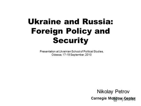 Ukraine and Russia: Foreign Policy and Security Presentation at Ukrainian School of Political Studies, Odessa, 17-19 September, 2010 Nikolay Petrov Carnegie.