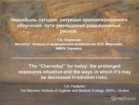 The Chernobyl for today: the prolonged exposures situation and the ways in which its may be decreased irradiation risks. T.А. Pavlenko The Marzeev Institute.