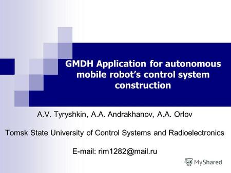 GMDH Application for autonomous mobile robots control system construction A.V. Tyryshkin, A.A. Andrakhanov, A.A. Orlov Tomsk State University of Control.