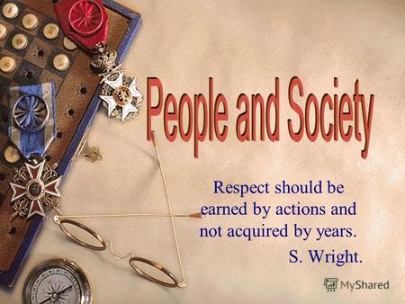 Respect should be earned by actions and not acquired by years. S. Wright.