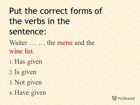 Put the correct forms of the verbs in the sentence: Waiter … … the menu and the wine list. 1. Has given 2. Is given 3. Not given 4. Have given.