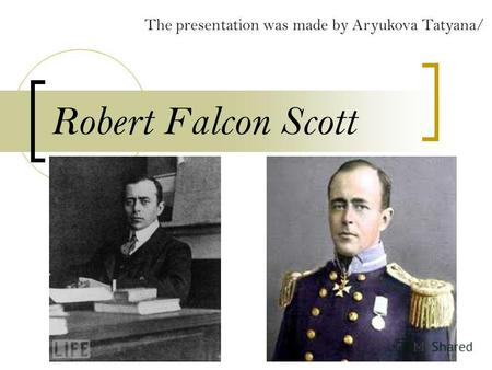Robert Falcon Scott The presentation was made by Aryukova Tatyana/