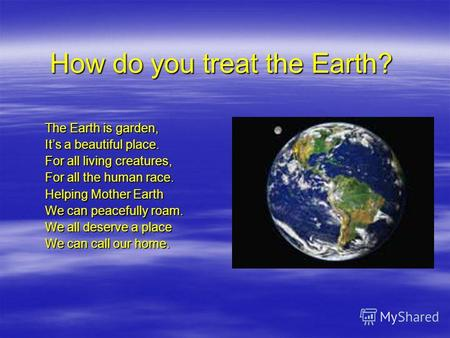 How do you treat the Earth? The Earth is garden, Its a beautiful place. For all living creatures, For all the human race. Helping Mother Earth We can peacefully.