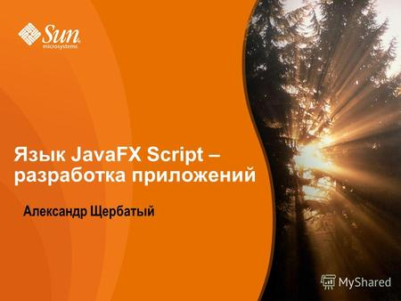 Sun Proprietary/Confidential: Internal Use Only 1 Developer/Community Campaign Александр Щербатый Язык JavaFX Script – разработка приложений.