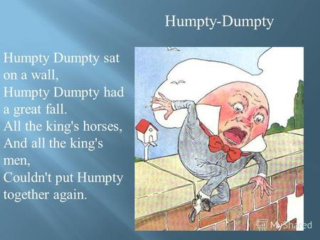 Humpty-Dumpty Humpty Dumpty sat on a wall, Humpty Dumpty had a great fall. All the king's horses, And all the king's men, Couldn't put Humpty together.