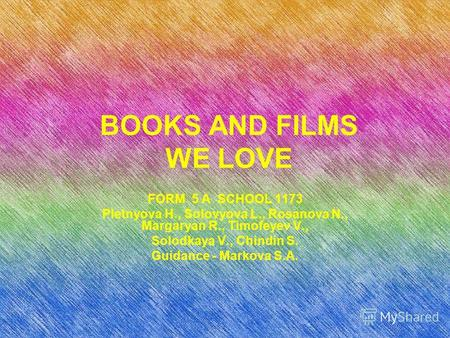 BOOKS AND FILMS WE LOVE FORM 5 A SCHOOL 1173 Pletnyova H., Solovyova L., Rosanova N., Margaryan R., Timofeyev V., Solodkaya V., Chindin S. Guidance - Markova.