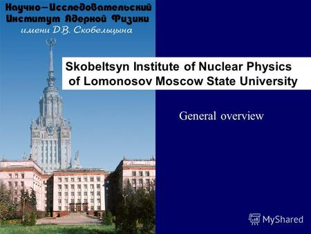 Skobeltsyn Institute of Nuclear Physics of Lomonosov Moscow State University General overview.