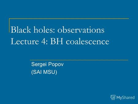 Black holes: observations Lecture 4: BH coalescence Sergei Popov (SAI MSU)