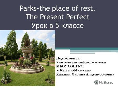 Parks-the place of rest. The Present Perfect Урок в 5 классе Подготовила: Учитель английского языка МБОУ СОШ 1 с.Кызыл-Мажалык Хажики Зарина Алдын-ооловна.