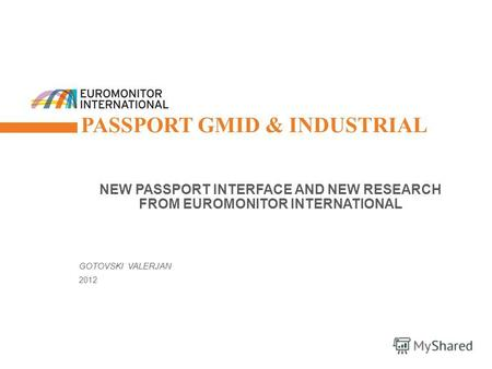 © Euromonitor International 1 PASSPORT GMID & INDUSTRIAL NEW PASSPORT INTERFACE AND NEW RESEARCH FROM EUROMONITOR INTERNATIONAL GOTOVSKI VALERJAN 2012.