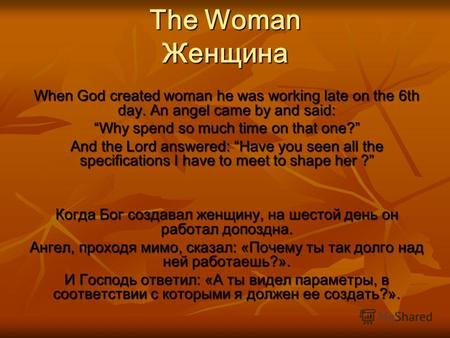 The Woman Женщина When God created woman he was working late on the 6th day. An angel came by and said: Why spend so much time on that one? And the Lord.