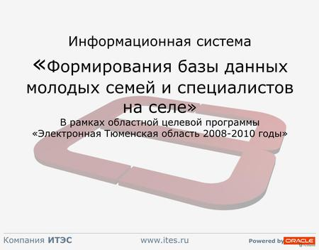 Компания ИТЭСwww.ites.ru Powered by Информационная система « Формирования базы данных молодых семей и специалистов на селе» В рамках областной целевой.