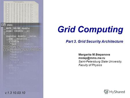 Grid Computing Part 3. Grid Security Architecture Margarita M.Stepanova mstep@mms.nw.ru Saint-Petersburg State University, Faculty of Physics v.1.3 10.03.10.