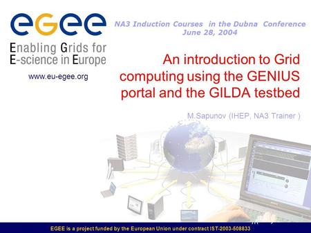 EGEE is a project funded by the European Union under contract IST-2003-508833 An introduction to Grid computing using the GENIUS portal and the GILDA testbed.