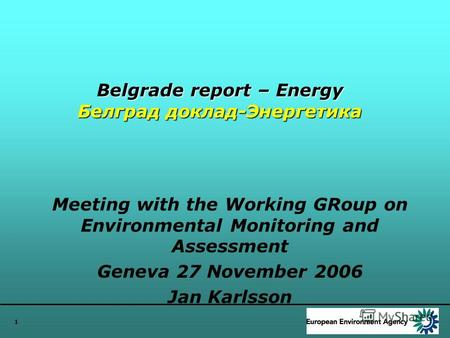 1 Belgrade report – Energy Белград доклад-Энергетика Meeting with the Working GRoup on Environmental Monitoring and Assessment Geneva 27 November 2006.