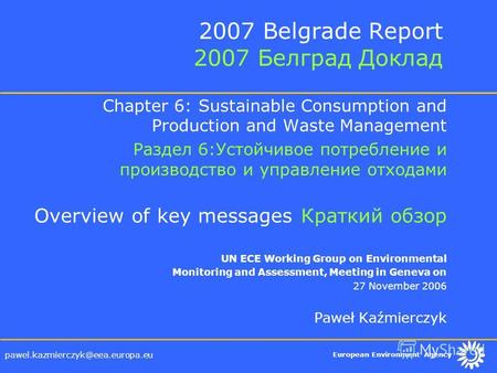 European Environment Agency pawel.kazmierczyk@eea.europa.eu 2007 Belgrade Report 2007 Белград Доклад Chapter 6: Sustainable Consumption and Production.
