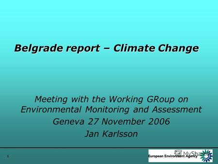 1 Belgrade report – Climate Change Meeting with the Working GRoup on Environmental Monitoring and Assessment Geneva 27 November 2006 Jan Karlsson.
