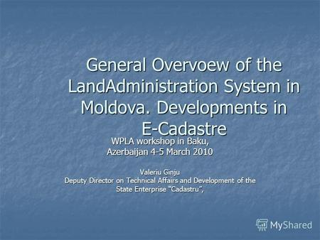 General Overvoew of the LandAdministration System in Moldova. Developments in E-Cadastre WPLA workshop in Baku, Azerbaijan 4-5 March 2010 Valeriu Ginju.