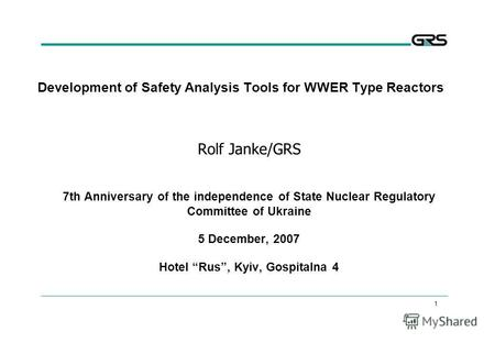 1 Development of Safety Analysis Tools for WWER Type Reactors Rolf Janke/GRS 7th Anniversary of the independence of State Nuclear Regulatory Committee.