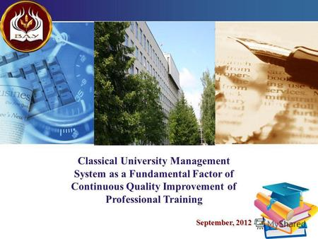 LOGO 1 Classical University Management System as a Fundamental Factor of Continuous Quality Improvement of Professional Training September, 2012.