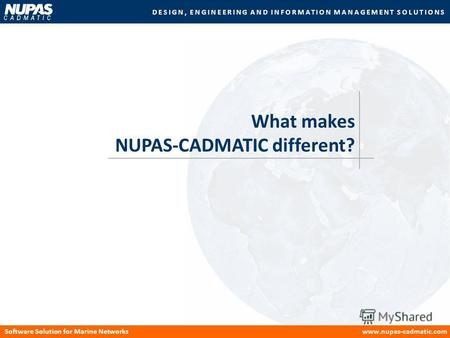 DESIGN, ENGINEERING AND INFORMATION MANAGEMENT SOLUTIONS Software Solution for Marine Networkswww.nupas-cadmatic.com What makes NUPAS-CADMATIC different?