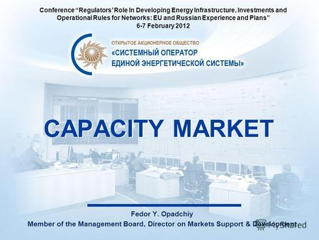 CAPACITY MARKET Fedor Y. Opadchiy Member of the Management Board, Director on Markets Support & Development Conference Regulators Role In Developing Energy.