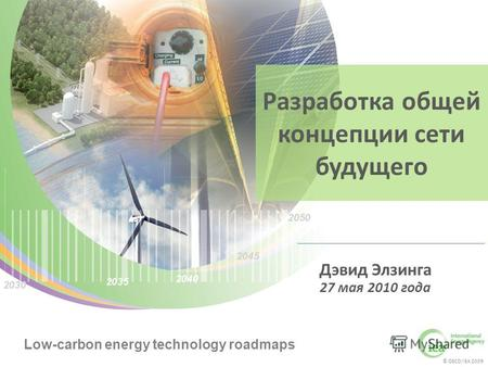 © OECD/IEA 2009 Low-carbon energy technology roadmaps © OECD/IEA 2009 Low-carbon energy technology roadmaps Разработка общей концепции сети будущего Дэвид.