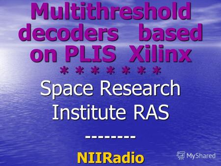 Multithreshold decoders based on PLIS Xilinx * * * * * * * Space Research Institute RAS --------NIIRadio.