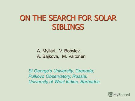 ON THE SEARCH FOR SOLAR SIBLINGS A. Mylläri, V. Bobylev, A. Bajkova, M. Valtonen St.Georges University, Grenada; Pulkovo Observatory, Russia; University.