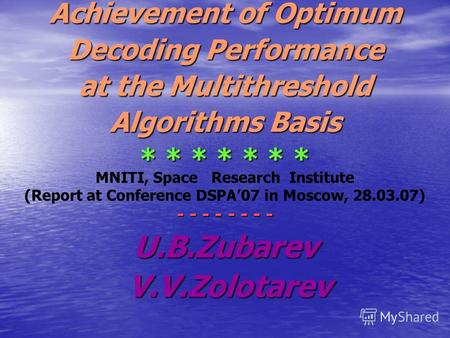 Achievement of Optimum Decoding Performance at the Multithreshold Algorithms Basis * * * * * * * MNITI, Space Research Institute (Report at Conference.