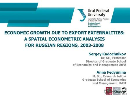 ECONOMIC GROWTH DUE TO EXPORT EXTERNALITIES: A SPATIAL ECONOMETRIC ANALYSIS FOR RUSSIAN REGIONS, 2003-2008 Sergey Kadochnikov Dr. Sc., Professor Director.
