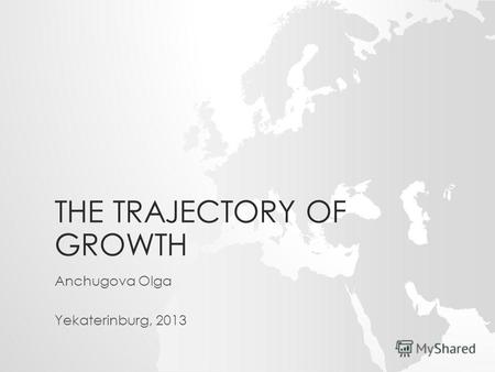 THE TRAJECTORY OF GROWTH Anchugova Olga Yekaterinburg, 2013.