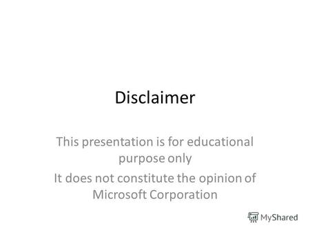 Disclaimer This presentation is for educational purpose only It does not constitute the opinion of Microsoft Corporation.