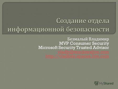 Безмалый Владимир MVP Consumer Security Microsoft Security Trusted Advisor vladb@windowslive.com