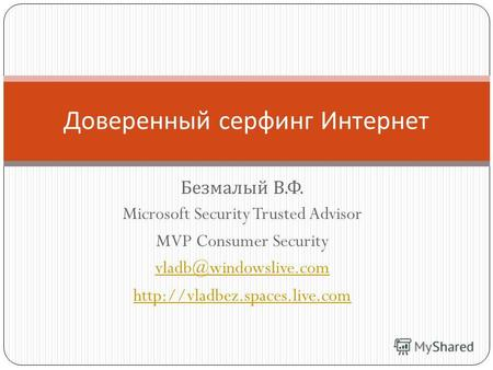 Безмалый В. Ф. Microsoft Security Trusted Advisor MVP Consumer Security vladb@windowslive.com  Доверенный серфинг Интернет.