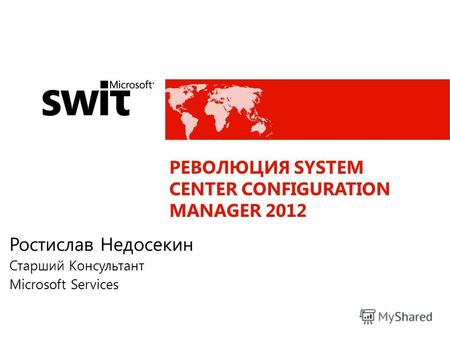 РЕВОЛЮЦИЯ SYSTEM CENTER CONFIGURATION MANAGER 2012 Ростислав Недосекин Старший Консультант Microsoft Services.