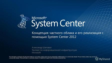 Концепция частного облака и его реализация с помощью System Center 2012 The information contained in this document relates to a pre-release product which.
