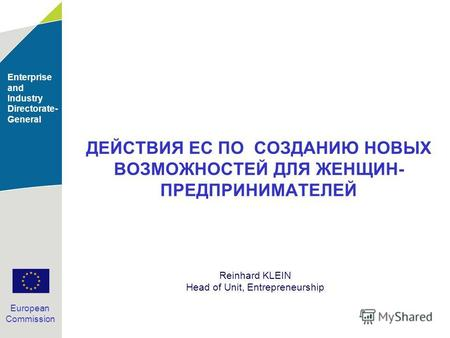 Enterprise and Industry Directorate- General European Commission ДЕЙСТВИЯ ЕС ПО СОЗДАНИЮ НОВЫХ ВОЗМОЖНОСТЕЙ ДЛЯ ЖЕНЩИН- ПРЕДПРИНИМАТЕЛЕЙ Reinhard KLEIN.