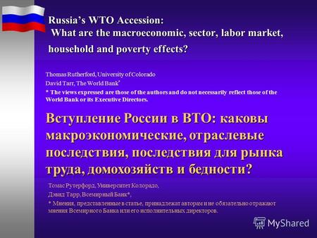 Russias WTO Accession: What are the macroeconomic, sector, labor market, household and poverty effects? Thomas Rutherford, University of Colorado David.